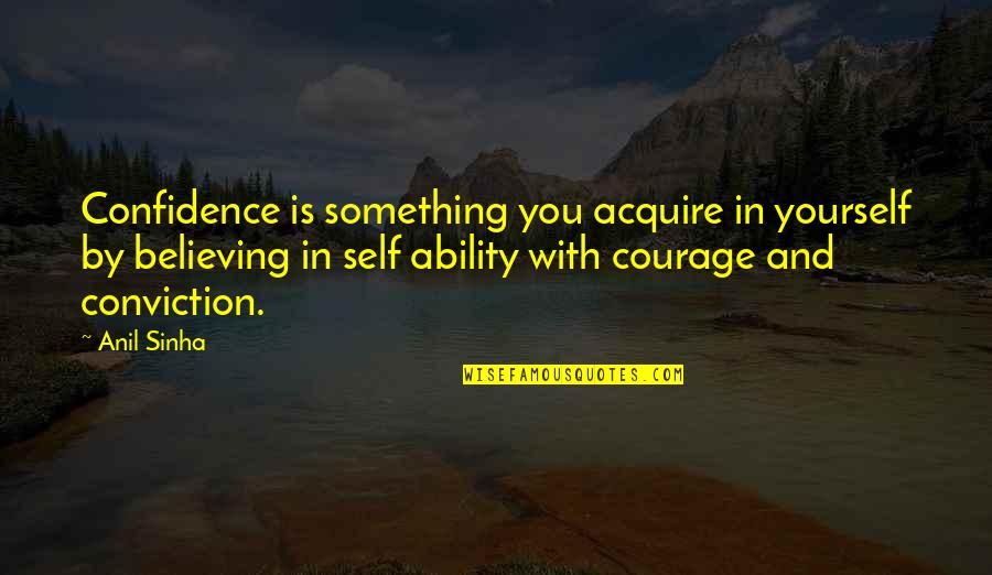 Courage And Conviction Quotes By Anil Sinha: Confidence is something you acquire in yourself by