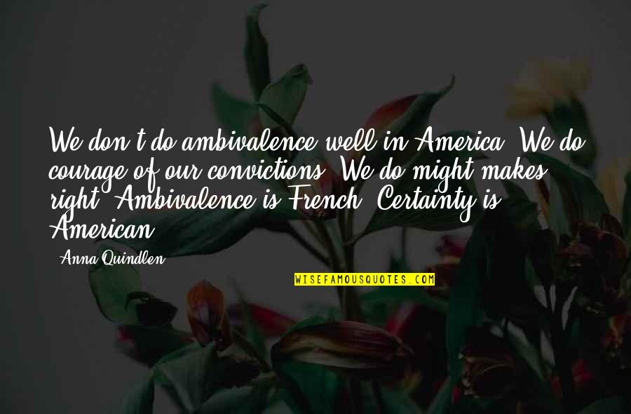 Courage And Conviction Quotes By Anna Quindlen: We don't do ambivalence well in America. We