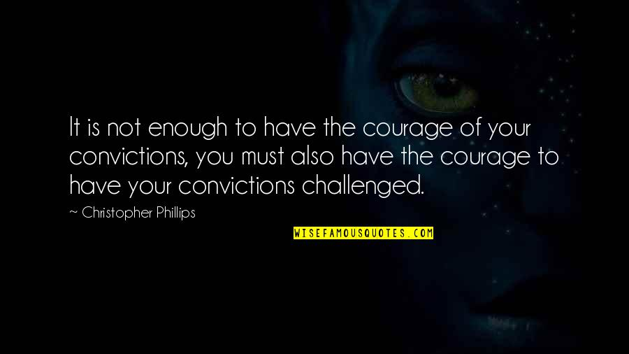 Courage And Conviction Quotes By Christopher Phillips: It is not enough to have the courage
