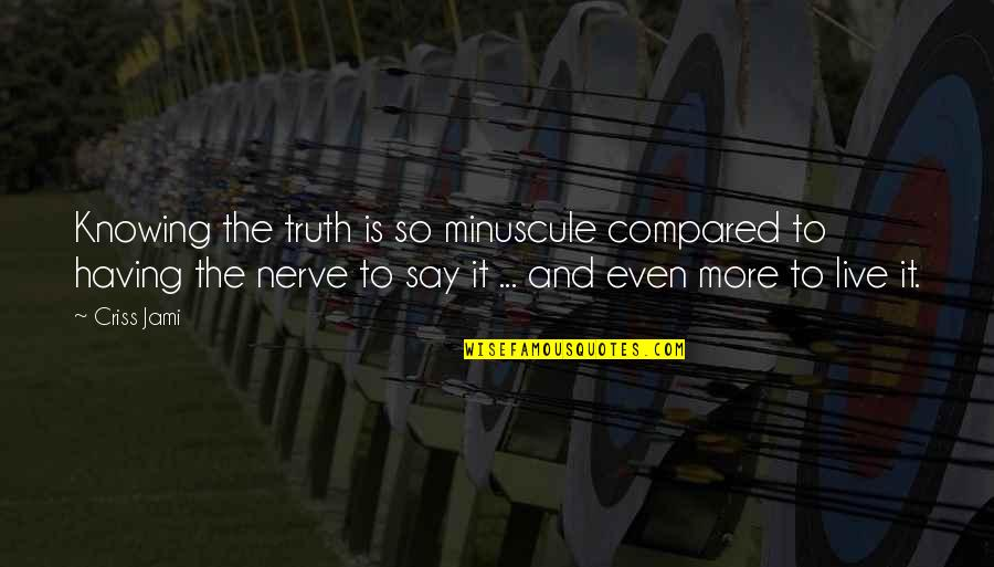 Courage And Conviction Quotes By Criss Jami: Knowing the truth is so minuscule compared to