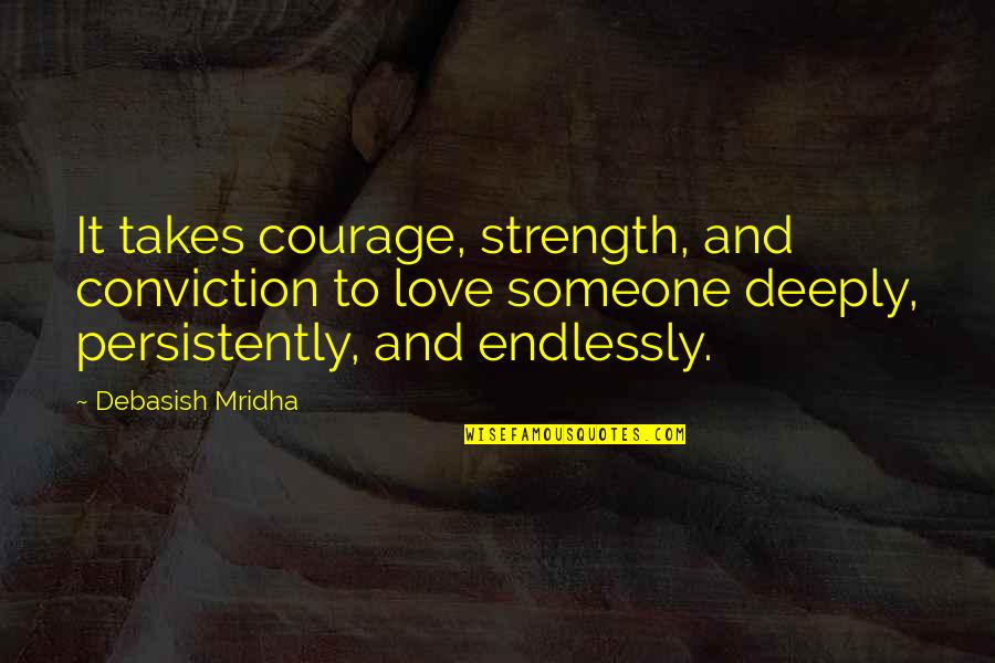 Courage And Conviction Quotes By Debasish Mridha: It takes courage, strength, and conviction to love