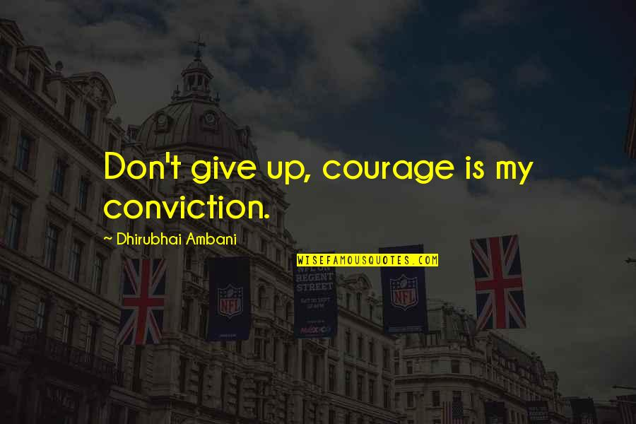 Courage And Conviction Quotes By Dhirubhai Ambani: Don't give up, courage is my conviction.