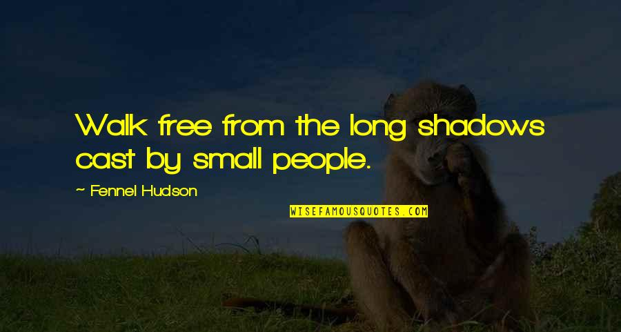 Courage And Conviction Quotes By Fennel Hudson: Walk free from the long shadows cast by