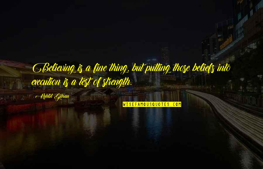 Courage And Conviction Quotes By Kahlil Gibran: Believing is a fine thing, but putting those