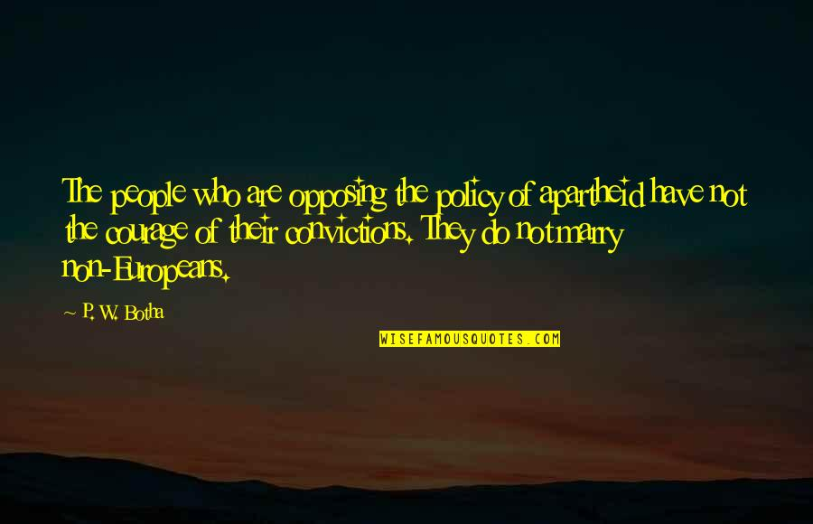 Courage And Conviction Quotes By P. W. Botha: The people who are opposing the policy of