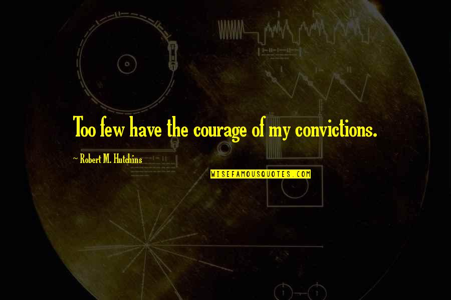 Courage And Conviction Quotes By Robert M. Hutchins: Too few have the courage of my convictions.