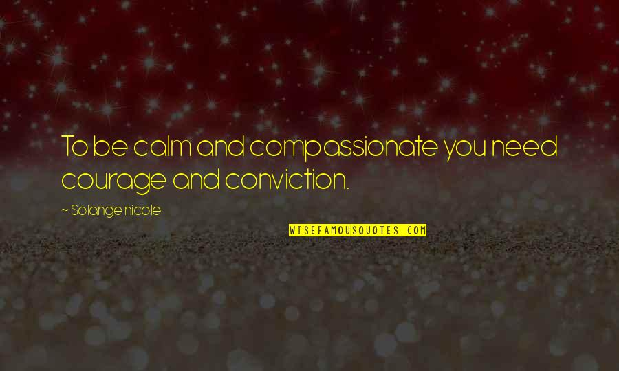 Courage And Conviction Quotes By Solange Nicole: To be calm and compassionate you need courage