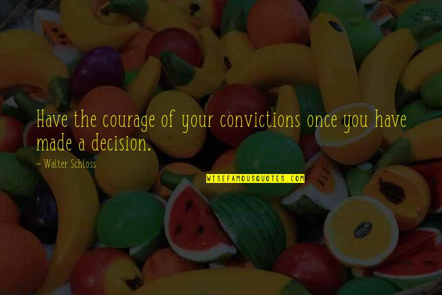 Courage And Conviction Quotes By Walter Schloss: Have the courage of your convictions once you