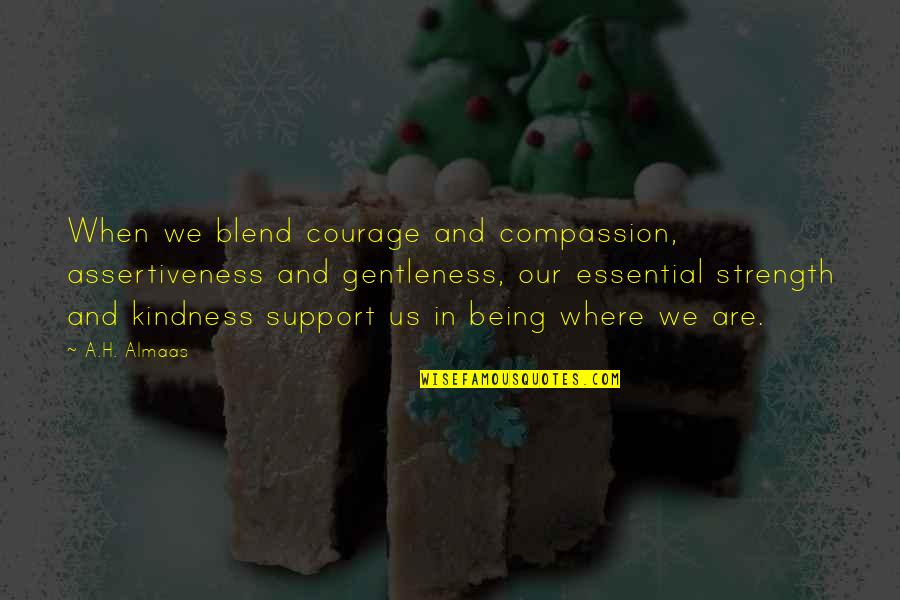 Courage And Kindness Quotes By A.H. Almaas: When we blend courage and compassion, assertiveness and