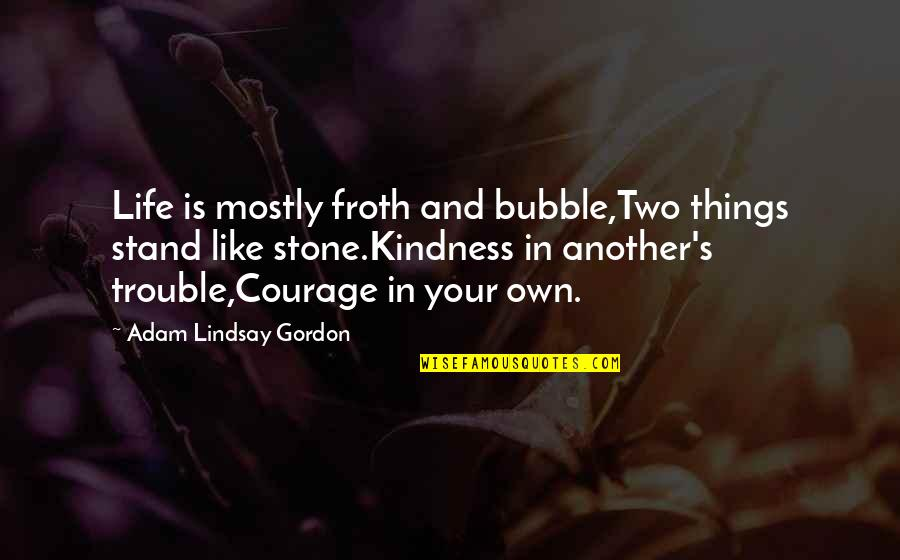 Courage And Kindness Quotes By Adam Lindsay Gordon: Life is mostly froth and bubble,Two things stand