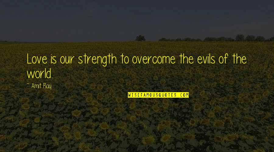 Courage And Kindness Quotes By Amit Ray: Love is our strength to overcome the evils