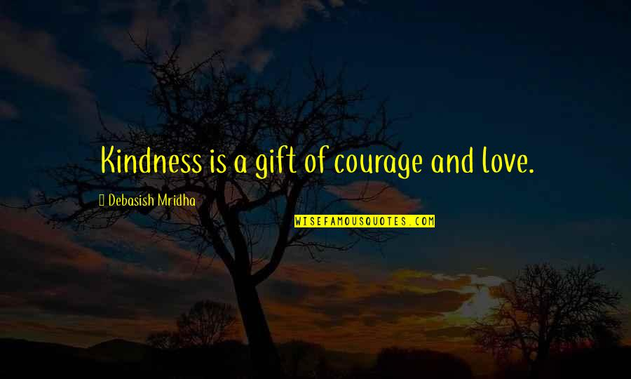 Courage And Kindness Quotes By Debasish Mridha: Kindness is a gift of courage and love.