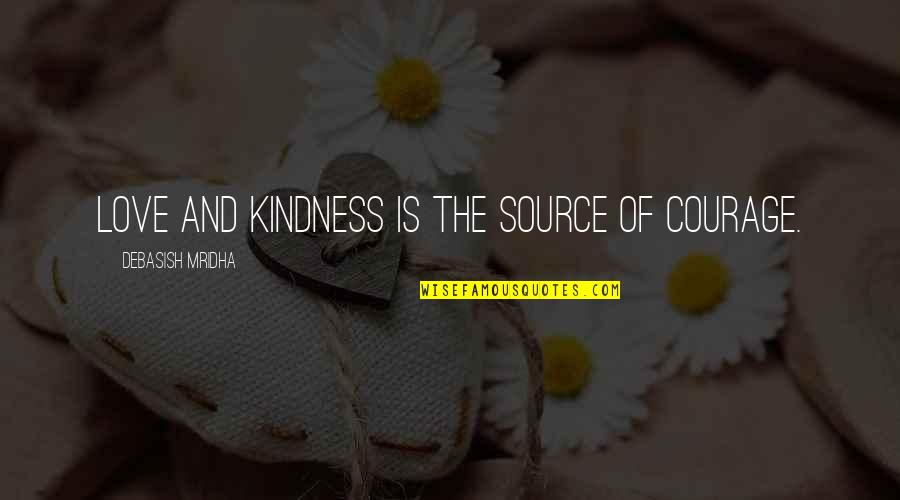 Courage And Kindness Quotes By Debasish Mridha: Love and kindness is the source of courage.