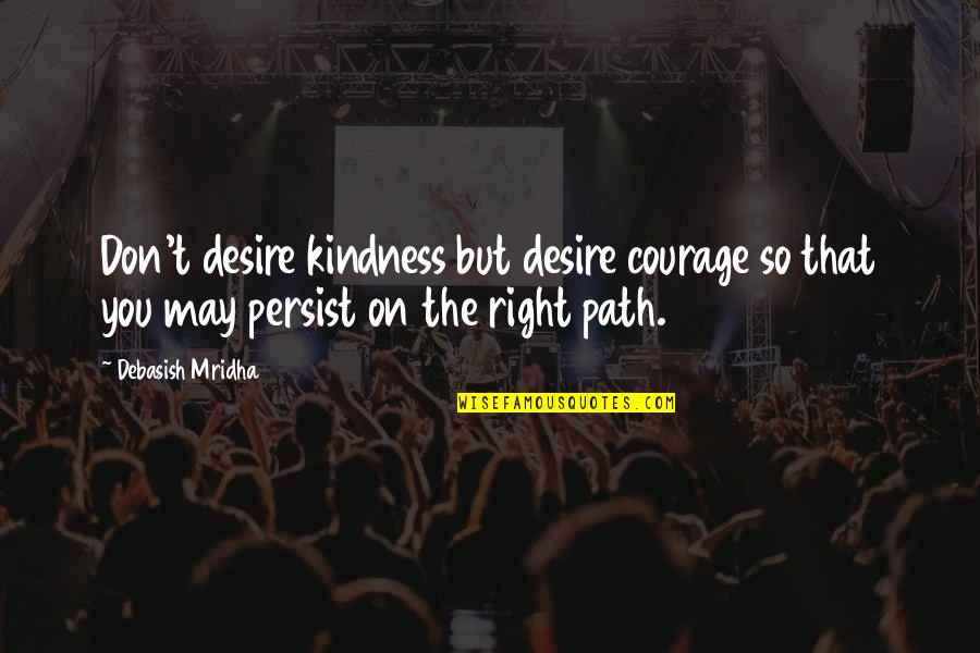 Courage And Kindness Quotes By Debasish Mridha: Don't desire kindness but desire courage so that