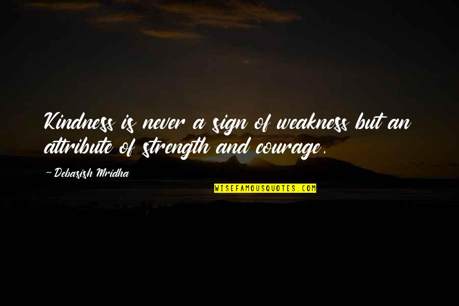 Courage And Kindness Quotes By Debasish Mridha: Kindness is never a sign of weakness but