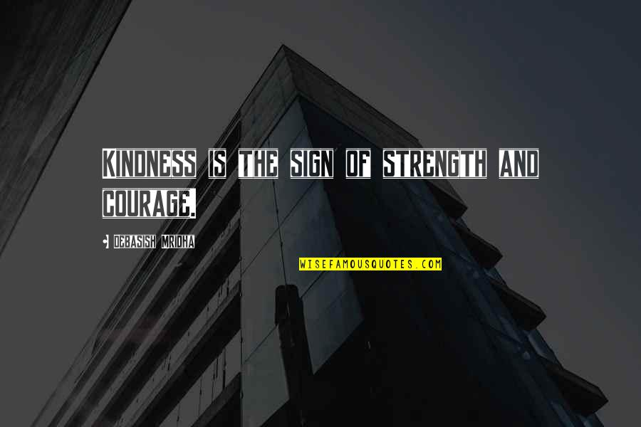 Courage And Kindness Quotes By Debasish Mridha: Kindness is the sign of strength and courage.