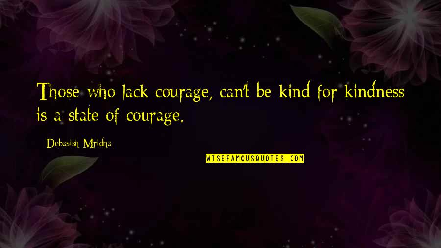 Courage And Kindness Quotes By Debasish Mridha: Those who lack courage, can't be kind for