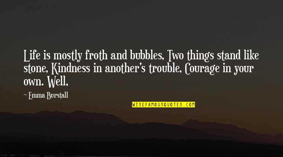 Courage And Kindness Quotes By Emma Burstall: Life is mostly froth and bubbles, Two things