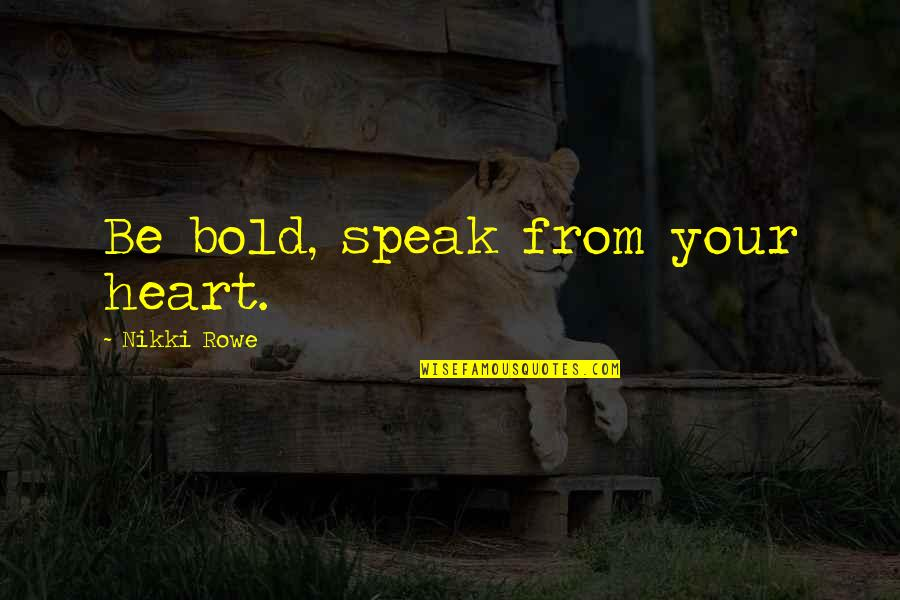 Courage And Kindness Quotes By Nikki Rowe: Be bold, speak from your heart.