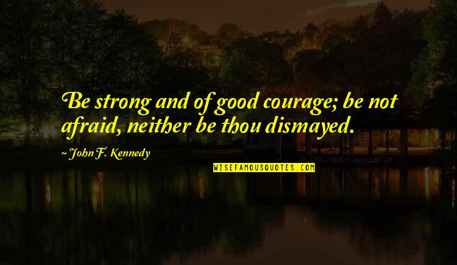 Courage Bible Quotes By John F. Kennedy: Be strong and of good courage; be not