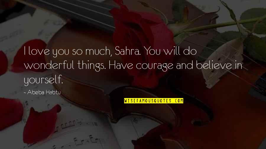 Courage In Life Quotes By Abeba Habtu: I love you so much, Sahra. You will