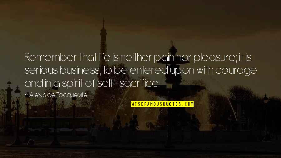 Courage In Life Quotes By Alexis De Tocqueville: Remember that life is neither pain nor pleasure;