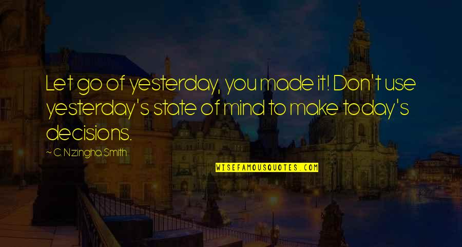 Courage In Life Quotes By C. Nzingha Smith: Let go of yesterday, you made it! Don't