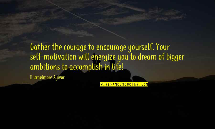 Courage In Life Quotes By Israelmore Ayivor: Gather the courage to encourage yourself. Your self-motivation
