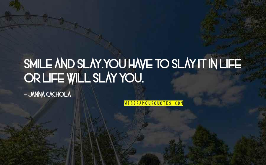 Courage In Life Quotes By Janna Cachola: Smile and Slay.You have to slay it in