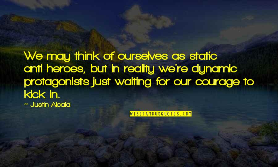 Courage In Life Quotes By Justin Alcala: We may think of ourselves as static anti-heroes,