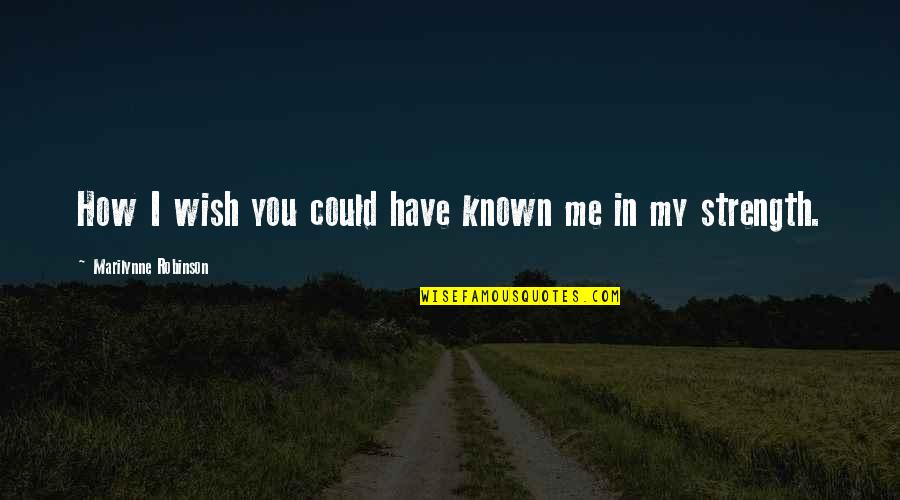 Courage In Life Quotes By Marilynne Robinson: How I wish you could have known me