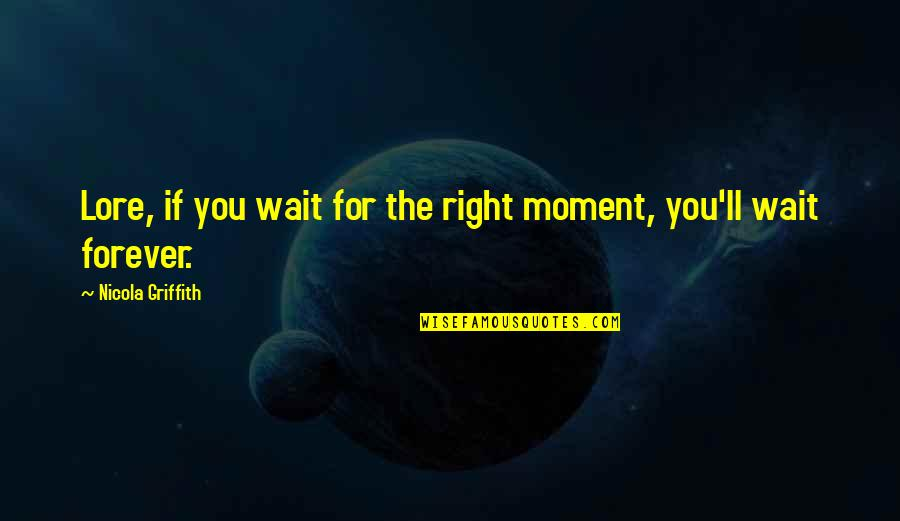 Courage In Life Quotes By Nicola Griffith: Lore, if you wait for the right moment,