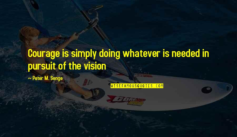 Courage In Life Quotes By Peter M. Senge: Courage is simply doing whatever is needed in