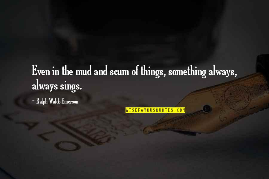 Courage In Life Quotes By Ralph Waldo Emerson: Even in the mud and scum of things,