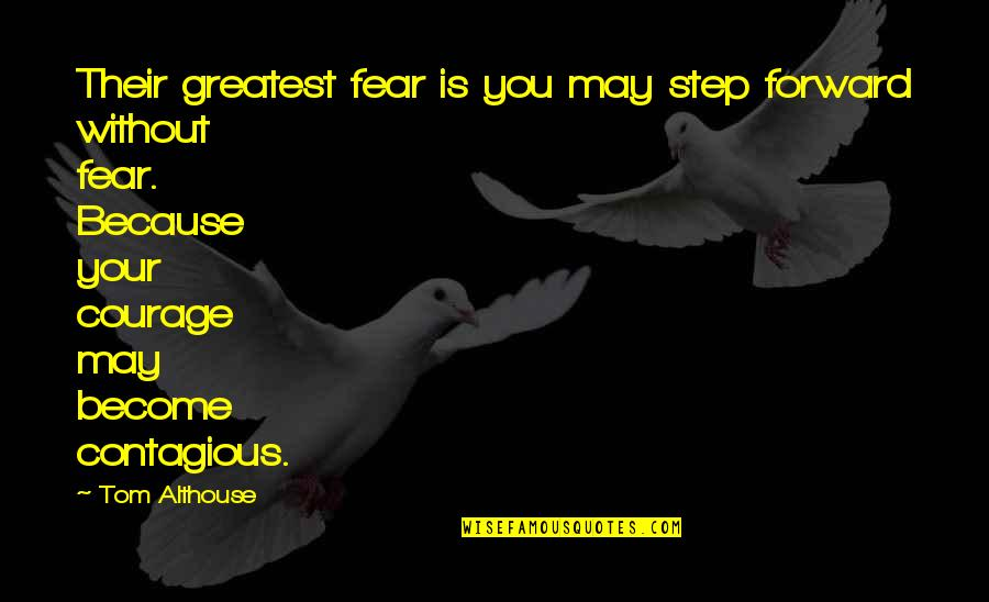 Courage In Life Quotes By Tom Althouse: Their greatest fear is you may step forward