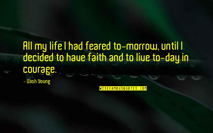 Courage In Life Quotes By Vash Young: All my life I had feared to-morrow, until