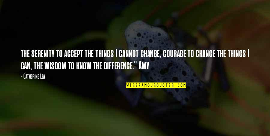 Courage To Accept Change Quotes By Catherine Lea: the serenity to accept the things I cannot