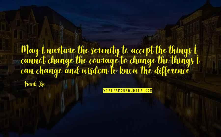 Courage To Accept Change Quotes By Frank Ra: May I nurture the serenity to accept the