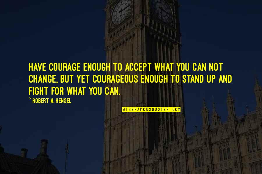 Courage To Accept Change Quotes By Robert M. Hensel: Have courage enough to accept what you can
