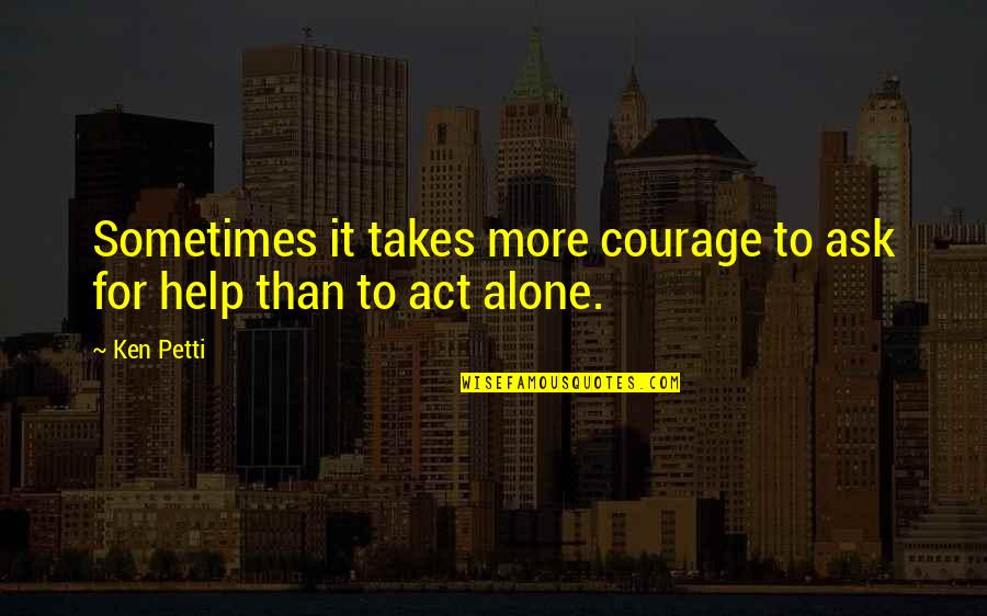 Courage To Ask For Help Quotes By Ken Petti: Sometimes it takes more courage to ask for