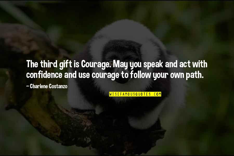 Courage To Speak Up Quotes By Charlene Costanzo: The third gift is Courage. May you speak