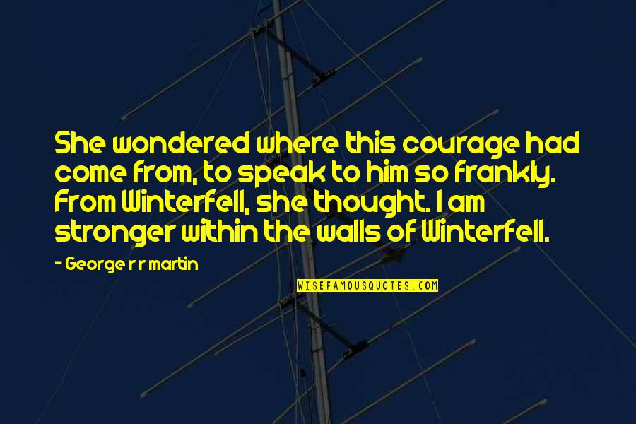 Courage To Speak Up Quotes By George R R Martin: She wondered where this courage had come from,