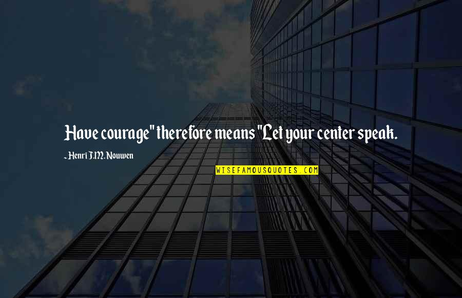 "Courage To Speak Up Quotes By Henri J.M. Nouwen: Have courage"" therefore means ""Let your center speak."