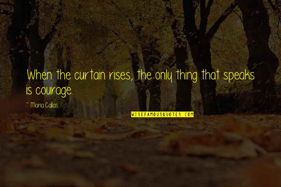 Courage To Speak Up Quotes By Maria Callas: When the curtain rises, the only thing that