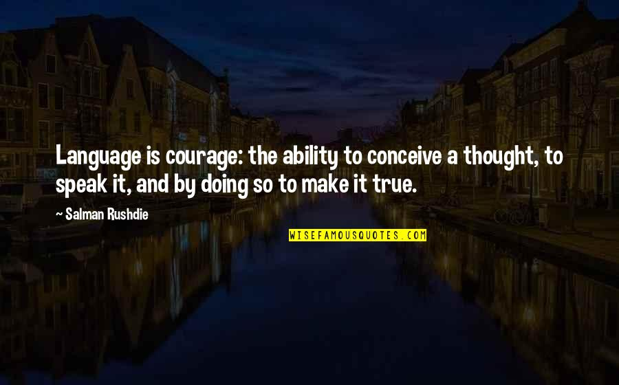 Courage To Speak Up Quotes By Salman Rushdie: Language is courage: the ability to conceive a