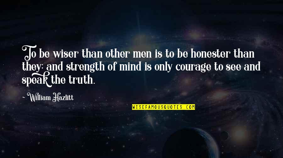 Courage To Speak Up Quotes By William Hazlitt: To be wiser than other men is to
