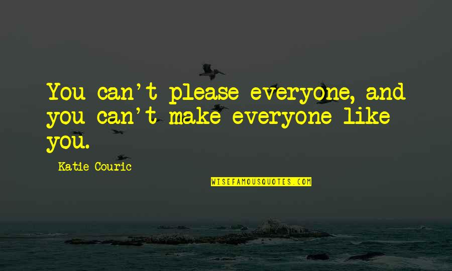 Couric Quotes By Katie Couric: You can't please everyone, and you can't make