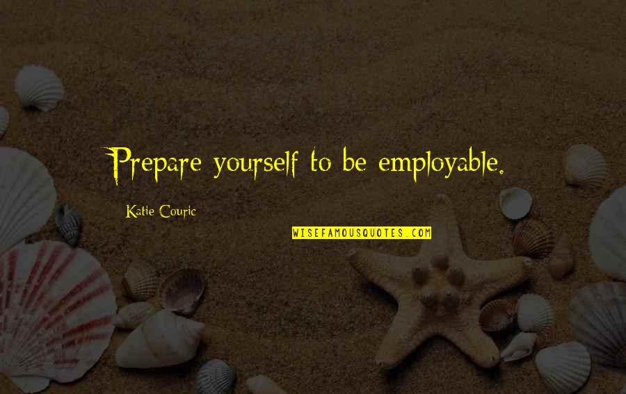 Couric Quotes By Katie Couric: Prepare yourself to be employable.