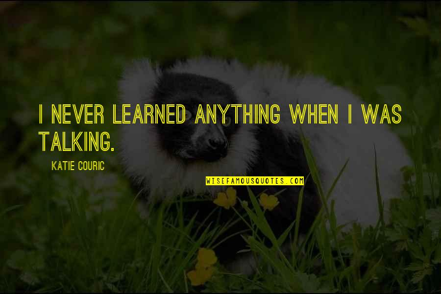 Couric Quotes By Katie Couric: I never learned anything when I was talking.