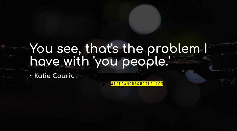 Couric Quotes By Katie Couric: You see, that's the problem I have with